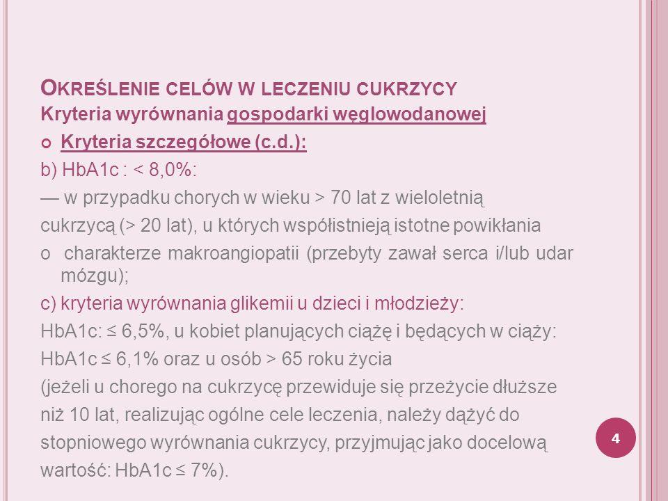 O KREŚLENIE CELÓW W LECZENIU CUKRZYCY Kryteria wyrównania gospodarki lipidowej: stężenie cholesterolu całkowitego: < 175 mg/dl (< 4,5 mmol/l); stężenie cholesterolu frakcji LDL: < 100 mg/dl (< 2,6 mmol/l); stężenie cholesterolu frakcji LDL u chorych na cukrzycę i chorobę niedokrwienną serca: < 70 mg/dl (< 1,9 mmol/l); stężenie cholesterolu frakcji HDL: > 40 mg/dl (> 1,0 mmol/l) [dla kobiet wyższy o 10 mg/dl (o 0,275 mmol/l)]; stężenie cholesterolu nie HDL: < 130 mg/dl (< 3,4 mmol/l); stężenie triglicerydów: < 150 mg/dl (< 1,7 mmol/l).
