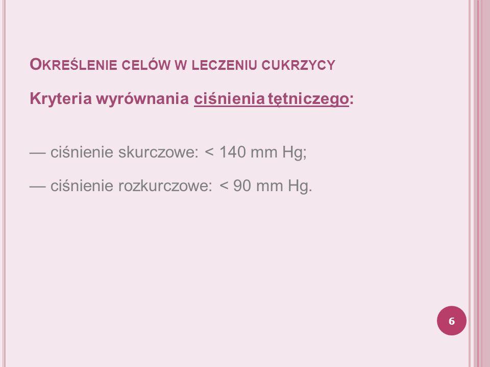O KREŚLENIE CELÓW W LECZENIU CUKRZYCY Kryteria wyrównania ciśnienia tętniczego: ciśnienie skurczowe: < 140 mm Hg; ciśnienie rozkurczowe: < 90 mm Hg. 6