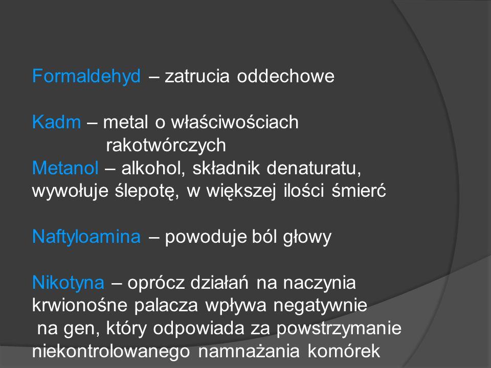 Formaldehyd – zatrucia oddechowe Kadm – metal o właściwościach rakotwórczych Metanol – alkohol, składnik denaturatu, wywołuje ślepotę, w większej ilości śmierć Naftyloamina – powoduje ból głowy Nikotyna – oprócz działań na naczynia krwionośne palacza wpływa negatywnie na gen, który odpowiada za powstrzymanie niekontrolowanego namnażania komórek
