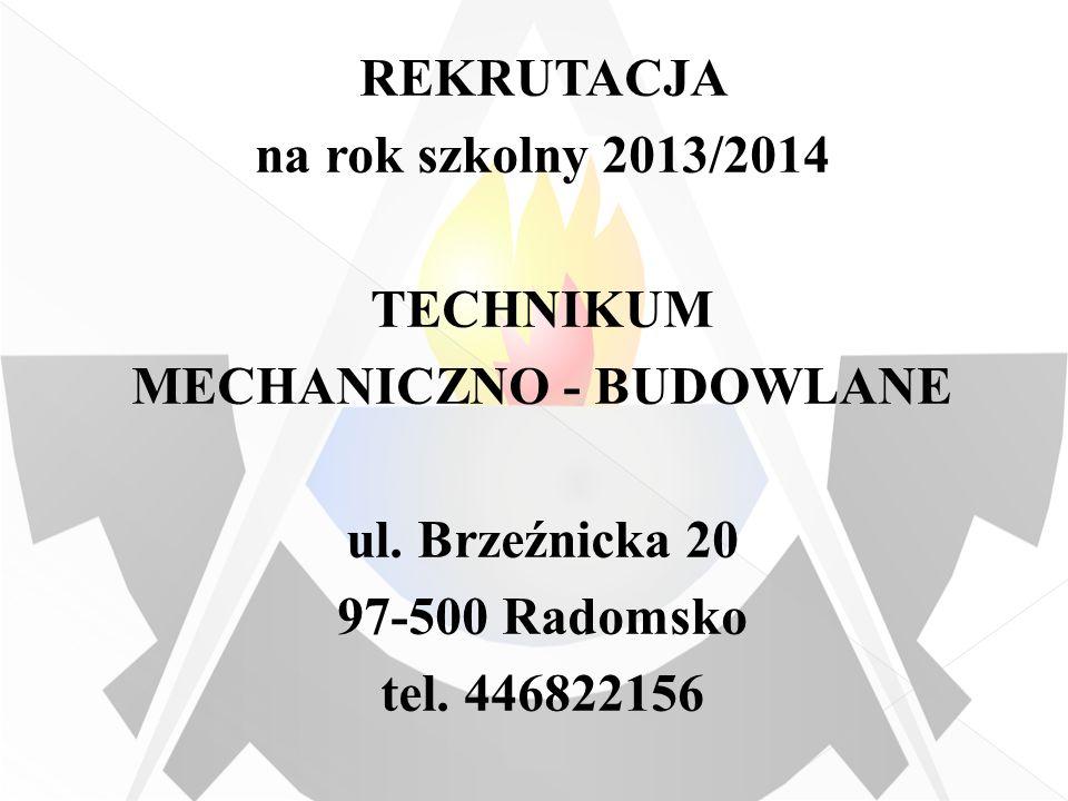 REKRUTACJA na rok szkolny 2013/2014 TECHNIKUM MECHANICZNO - BUDOWLANE ul. Brzeźnicka 20 97-500 Radomsko tel. 446822156