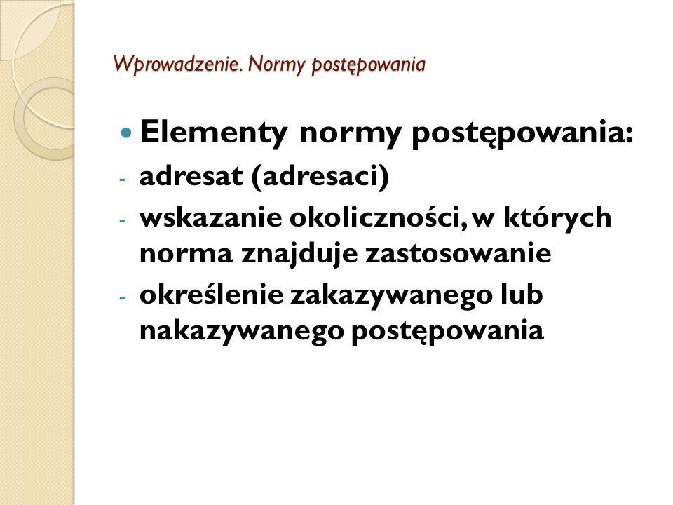 Wprowadzenie. Normy postępowania Elementy normy postępowania: - adresat (adresaci) - wskazanie okoliczności, w których norma znajduje zastosowanie - o