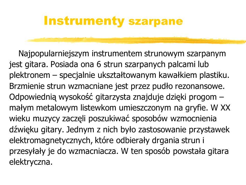 Instrumenty szarpane Najpopularniejszym instrumentem strunowym szarpanym jest gitara. Posiada ona 6 strun szarpanych palcami lub plektronem – specjaln