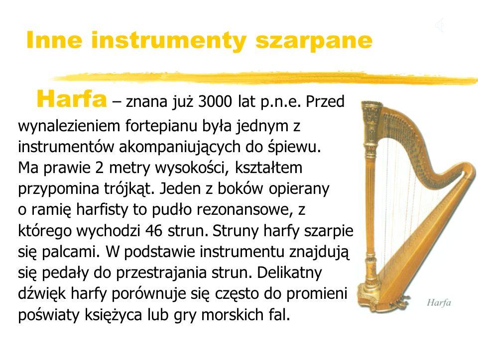 Inne instrumenty szarpane Harfa – znana już 3000 lat p.n.e. Przed wynalezieniem fortepianu była jednym z instrumentów akompaniujących do śpiewu. Ma pr