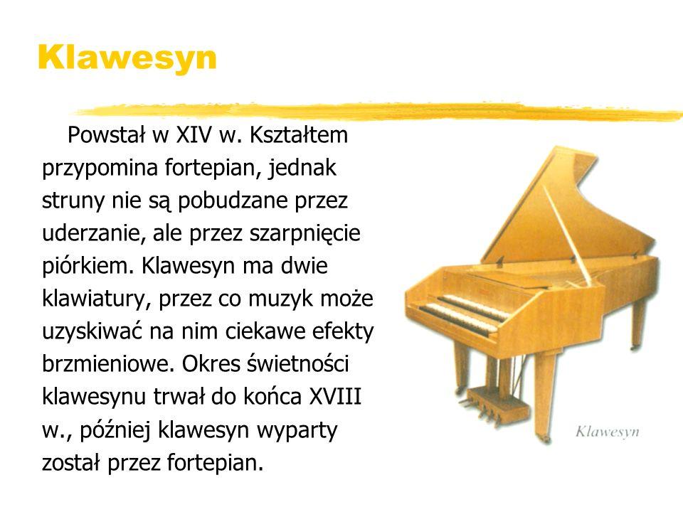 Klawesyn Powstał w XIV w. Kształtem przypomina fortepian, jednak struny nie są pobudzane przez uderzanie, ale przez szarpnięcie piórkiem. Klawesyn ma