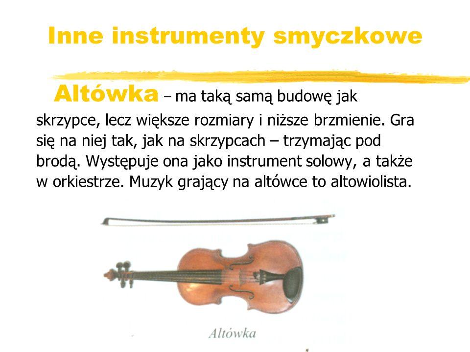 Inne instrumenty smyczkowe Altówka – ma taką samą budowę jak skrzypce, lecz większe rozmiary i niższe brzmienie. Gra się na niej tak, jak na skrzypcac