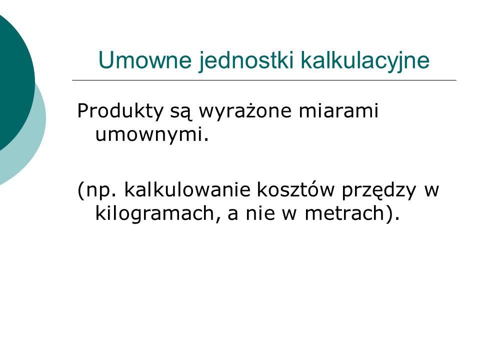 Umowne jednostki kalkulacyjne Produkty są wyrażone miarami umownymi. (np. kalkulowanie kosztów przędzy w kilogramach, a nie w metrach).