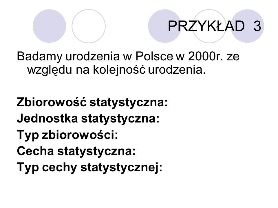 PRZYKŁAD 3 Badamy urodzenia w Polsce w 2000r. ze względu na kolejność urodzenia. Zbiorowość statystyczna: Jednostka statystyczna: Typ zbiorowości: Cec