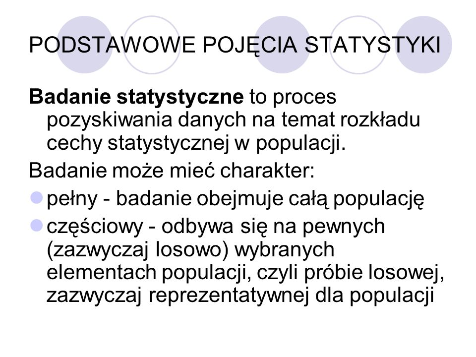 PODSTAWOWE POJĘCIA STATYSTYKI Badanie statystyczne to proces pozyskiwania danych na temat rozkładu cechy statystycznej w populacji. Badanie może mieć
