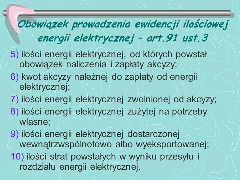 Obowiązek prowadzenia ewidencji ilościowej energii elektrycznej – art.91 ust.3 5) ilości energii elektrycznej, od których powstał obowiązek naliczenia i zapłaty akcyzy; 6) kwot akcyzy należnej do zapłaty od energii elektrycznej; 7) ilości energii elektrycznej zwolnionej od akcyzy; 8) ilości energii elektrycznej zużytej na potrzeby własne; 9) ilości energii elektrycznej dostarczonej wewnątrzwspólnotowo albo wyeksportowanej; 10) ilości strat powstałych w wyniku przesyłu i rozdziału energii elektrycznej.