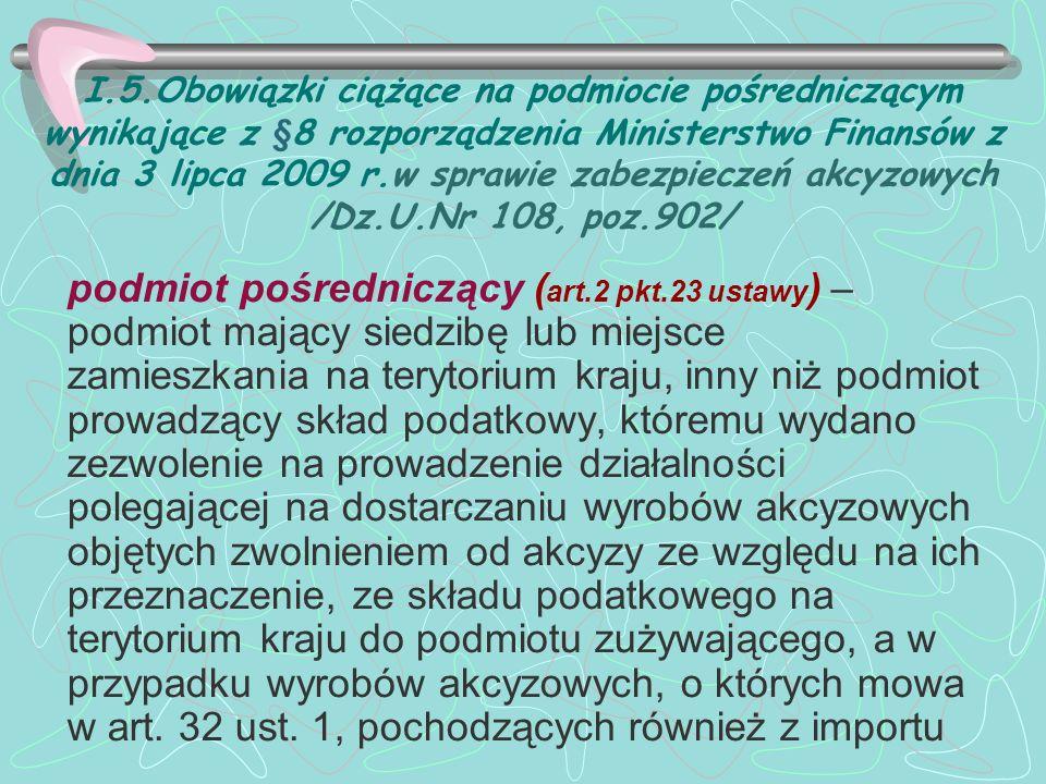 I.5.Obowiązki ciążące na podmiocie pośredniczącym wynikające z §8 rozporządzenia Ministerstwo Finansów z dnia 3 lipca 2009 r.w sprawie zabezpieczeń akcyzowych /Dz.U.Nr 108, poz.902/ podmiot pośredniczący ( art.2 pkt.23 ustawy ) – podmiot mający siedzibę lub miejsce zamieszkania na terytorium kraju, inny niż podmiot prowadzący skład podatkowy, któremu wydano zezwolenie na prowadzenie działalności polegającej na dostarczaniu wyrobów akcyzowych objętych zwolnieniem od akcyzy ze względu na ich przeznaczenie, ze składu podatkowego na terytorium kraju do podmiotu zużywającego, a w przypadku wyrobów akcyzowych, o których mowa w art.