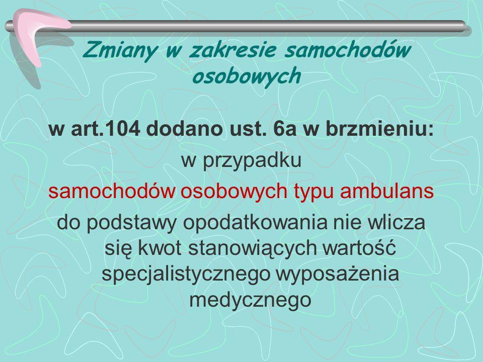 Zmiany w zakresie samochodów osobowych w art.104 dodano ust. 6a w brzmieniu: w przypadku samochodów osobowych typu ambulans do podstawy opodatkowania