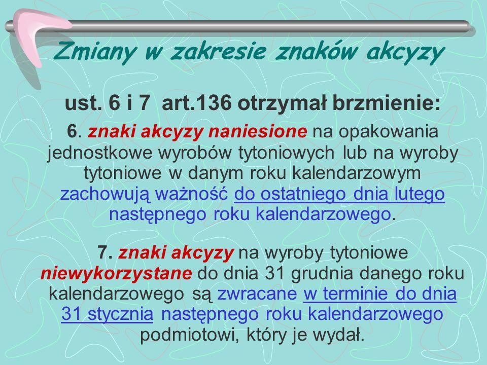 Zmiany w zakresie znaków akcyzy ust. 6 i 7 art.136 otrzymał brzmienie: 6. znaki akcyzy naniesione na opakowania jednostkowe wyrobów tytoniowych lub na