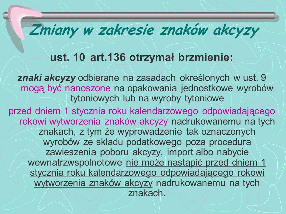 Zmiany w zakresie znaków akcyzy ust. 10 art.136 otrzymał brzmienie: znaki akcyzy odbierane na zasadach określonych w ust. 9 mogą być nanoszone na opak