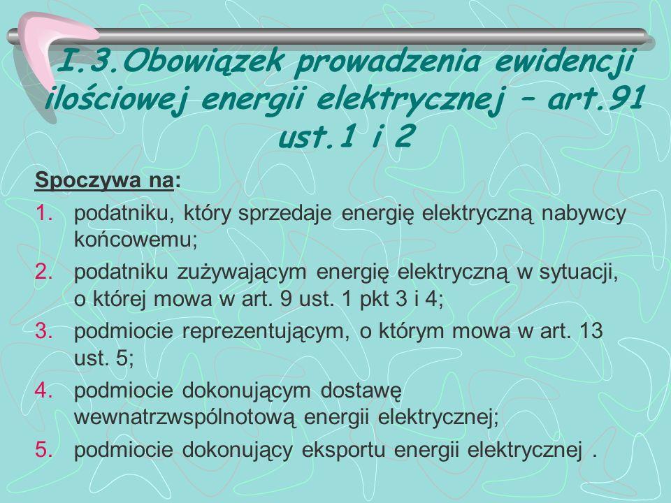 I.3.Obowiązek prowadzenia ewidencji ilościowej energii elektrycznej – art.91 ust.1 i 2 Spoczywa na: 1.podatniku, który sprzedaje energię elektryczną nabywcy końcowemu; 2.podatniku zużywającym energię elektryczną w sytuacji, o której mowa w art.
