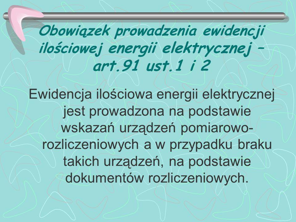 Obowiązek prowadzenia ewidencji ilościowej energii elektrycznej – art.91 ust.3 Ewidencja powinna zawierać odpowiednio dane niezbędne do określenia w okresach miesięcznych: 1) ilości wyprodukowanej oraz zakupionej energii elektrycznej – w megawatogodzinach (MWh); 2) ilości energii elektrycznej dostarczonej nabywcom końcowym; 3) ilości energii elektrycznej dostarczonej podmiotom niebędącym nabywcami końcowymi; 4) dat dokonania płatności wynikających z umów właściwych do rozliczeń z tytułu dostaw;