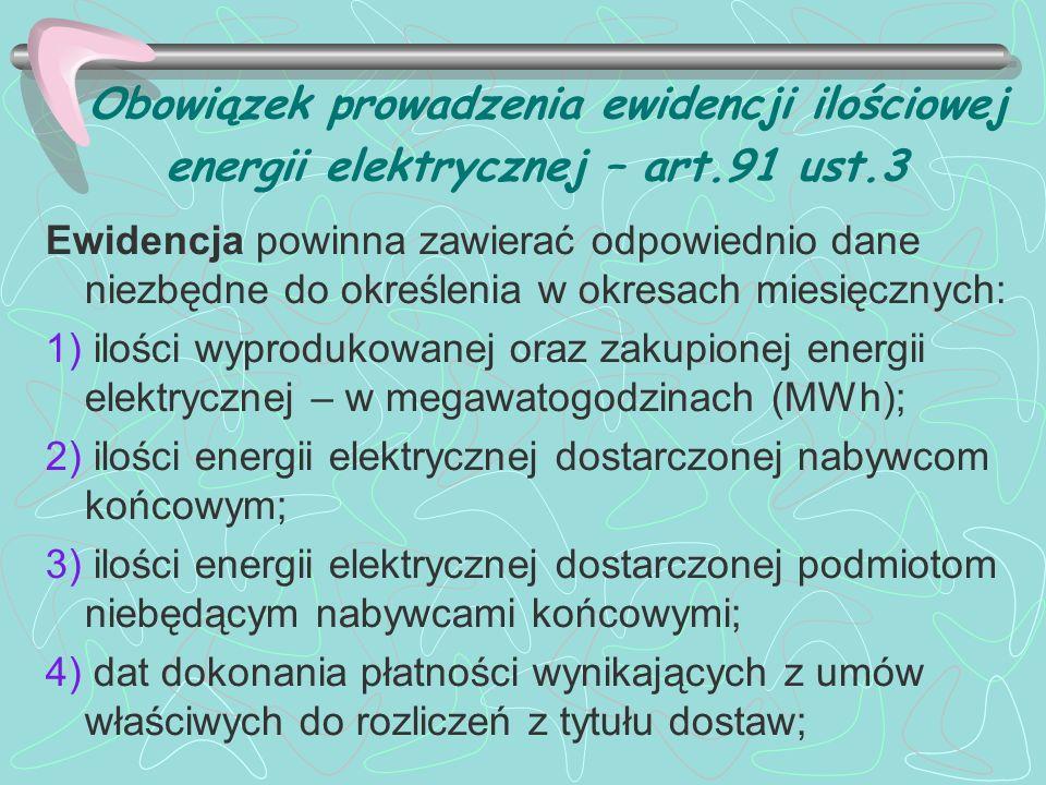 Obowiązek prowadzenia ewidencji ilościowej energii elektrycznej – art.91 ust.3 Ewidencja powinna zawierać odpowiednio dane niezbędne do określenia w o