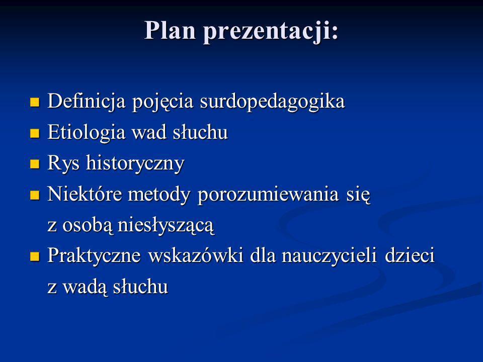 Plan prezentacji: Definicja pojęcia surdopedagogika Definicja pojęcia surdopedagogika Etiologia wad słuchu Etiologia wad słuchu Rys historyczny Rys hi