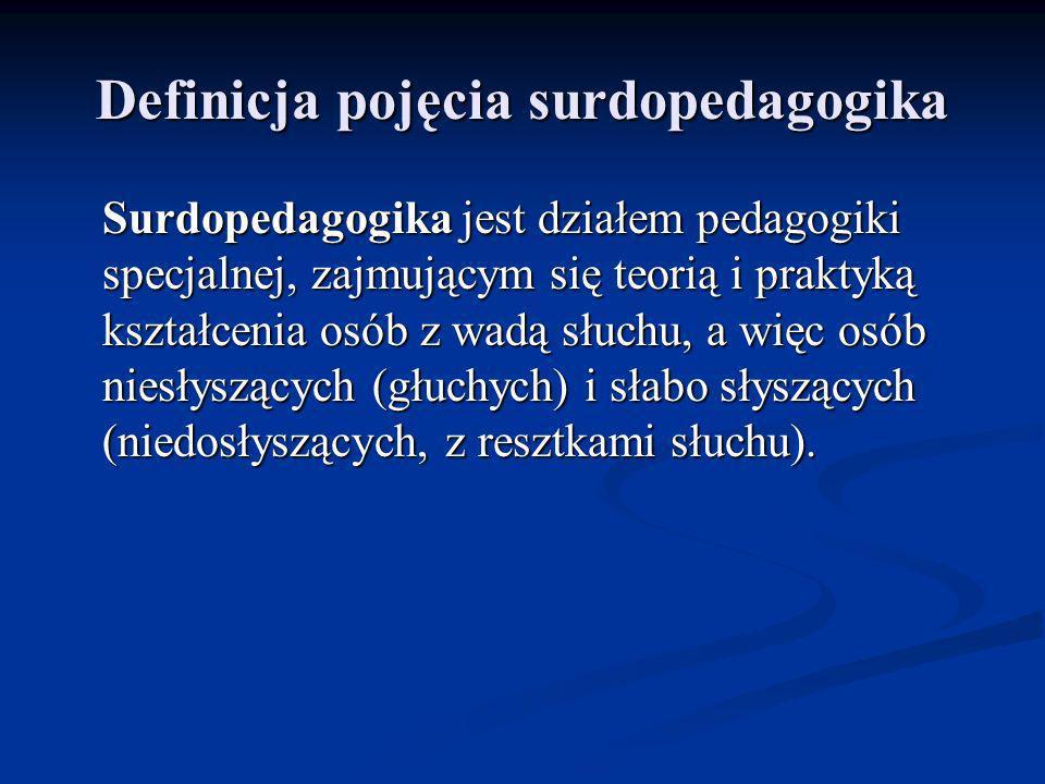 Definicja pojęcia surdopedagogika Surdopedagogika jest działem pedagogiki specjalnej, zajmującym się teorią i praktyką kształcenia osób z wadą słuchu,