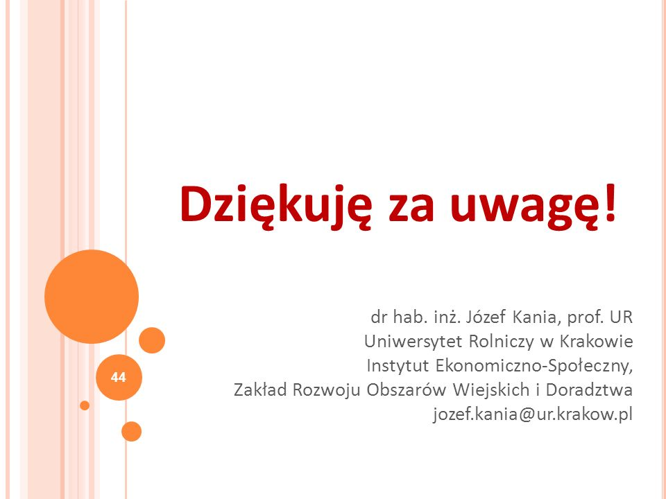 Dziękuję za uwagę! 44 dr hab. inż. Józef Kania, prof. UR Uniwersytet Rolniczy w Krakowie Instytut Ekonomiczno-Społeczny, Zakład Rozwoju Obszarów Wiejs