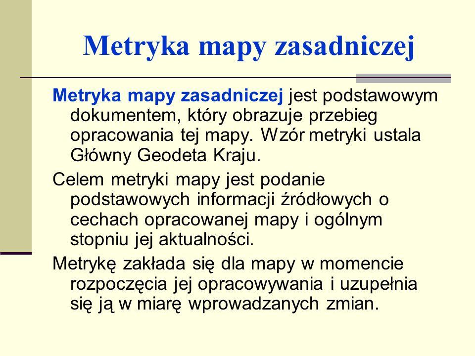 Metryka mapy zasadniczej Metryka mapy zawiera następujące dane: tytuł, skalę; numer ewidencyjny; godło arkusza; oznaczenie zbioru danych mapy numerycznej; układ współrzędnych X, Y, H;