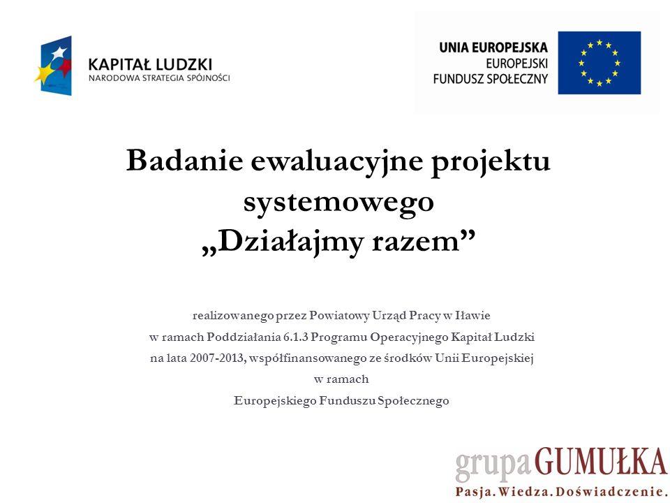 Badanie ewaluacyjne projektu systemowego Działajmy razem realizowanego przez Powiatowy Urząd Pracy w Iławie w ramach Poddziałania 6.1.3 Programu Operacyjnego Kapitał Ludzki na lata 2007-2013, współfinansowanego ze środków Unii Europejskiej w ramach Europejskiego Funduszu Społecznego