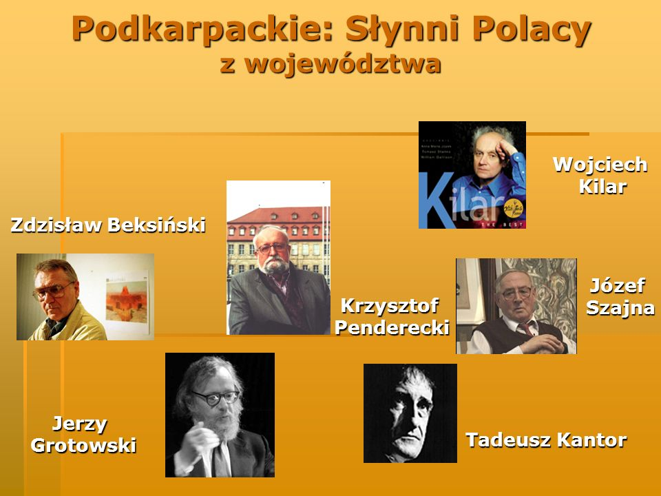 Podkarpackie: Słynni Polacy z województwa KrzysztofPenderecki WojciechKilar Zdzisław Beksiński JózefSzajna Tadeusz Kantor JerzyGrotowski
