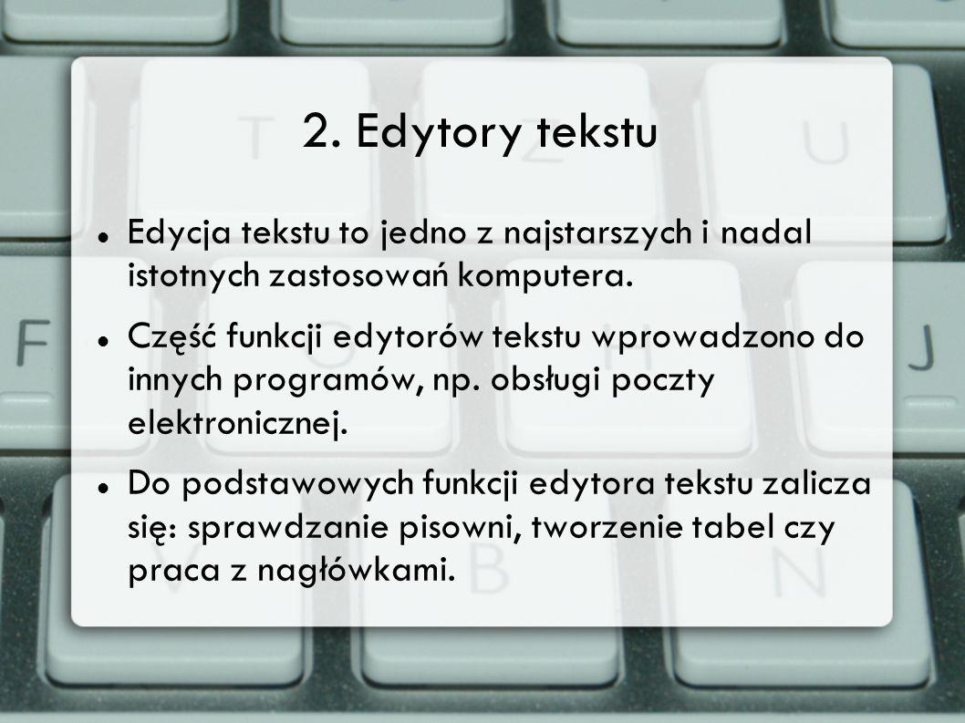 2. Edytory tekstu Edycja tekstu to jedno z najstarszych i nadal istotnych zastosowań komputera. Część funkcji edytorów tekstu wprowadzono do innych pr