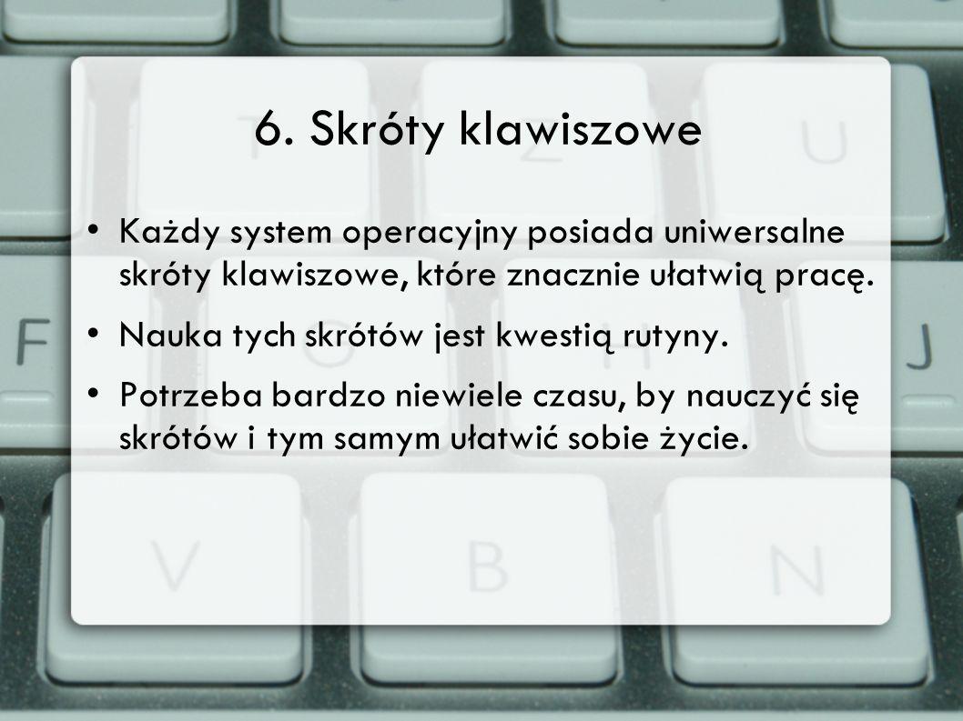 6. Skróty klawiszowe Każdy system operacyjny posiada uniwersalne skróty klawiszowe, które znacznie ułatwią pracę. Nauka tych skrótów jest kwestią ruty