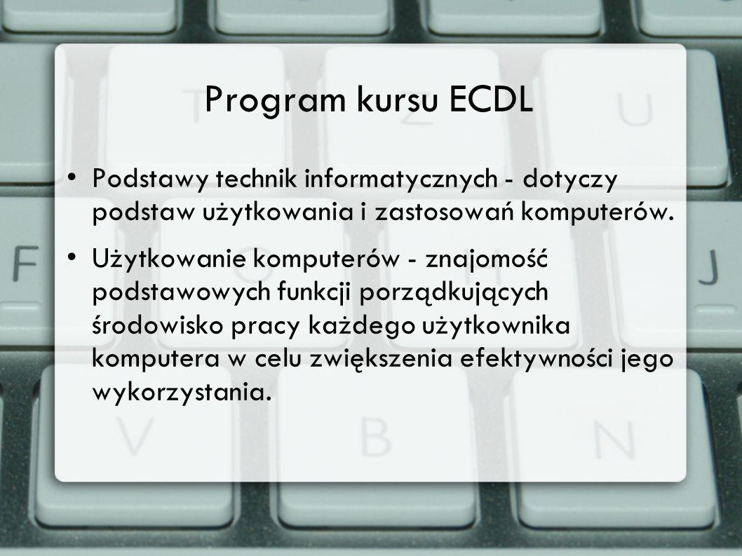 Program kursu ECDL Podstawy technik informatycznych - dotyczy podstaw użytkowania i zastosowań komputerów. Użytkowanie komputerów - znajomość podstawo