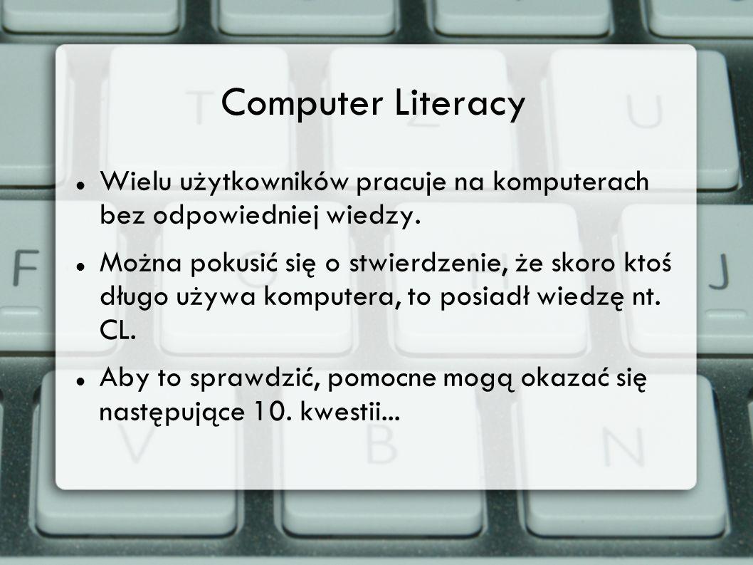 Computer Literacy Wielu użytkowników pracuje na komputerach bez odpowiedniej wiedzy. Można pokusić się o stwierdzenie, że skoro ktoś długo używa kompu