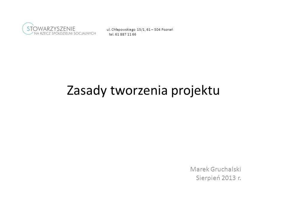 Marek Gruchalski Sierpień 2013 r. Zasady tworzenia projektu ul. Chłapowskiego 15/1, 61 – 504 Poznań tel. 61 887 11 66