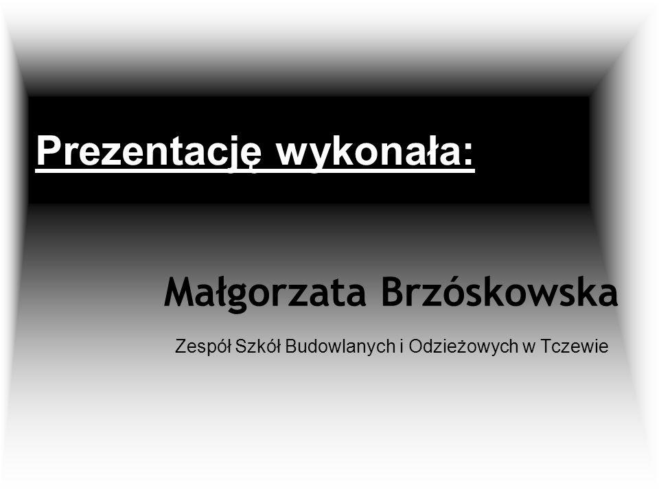 Prezentację wykonała: Małgorzata Brzóskowska Zespół Szkół Budowlanych i Odzieżowych w Tczewie