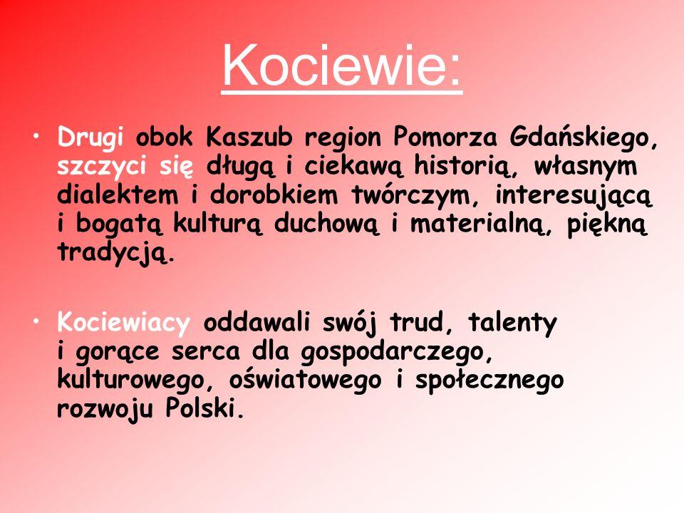 Kociewie: Drugi obok Kaszub region Pomorza Gdańskiego, szczyci się długą i ciekawą historią, własnym dialektem i dorobkiem twórczym, interesującą i bogatą kulturą duchową i materialną, piękną tradycją.