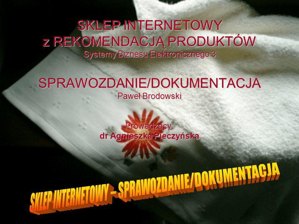 SKLEP INTERNETOWY z REKOMENDACJĄ PRODUKTÓW Systemy Biznesu Elektronicznego 3 SPRAWOZDANIE/DOKUMENTACJA Paweł Brodowski Prowadzący: dr Agnieszka Pieczyńska