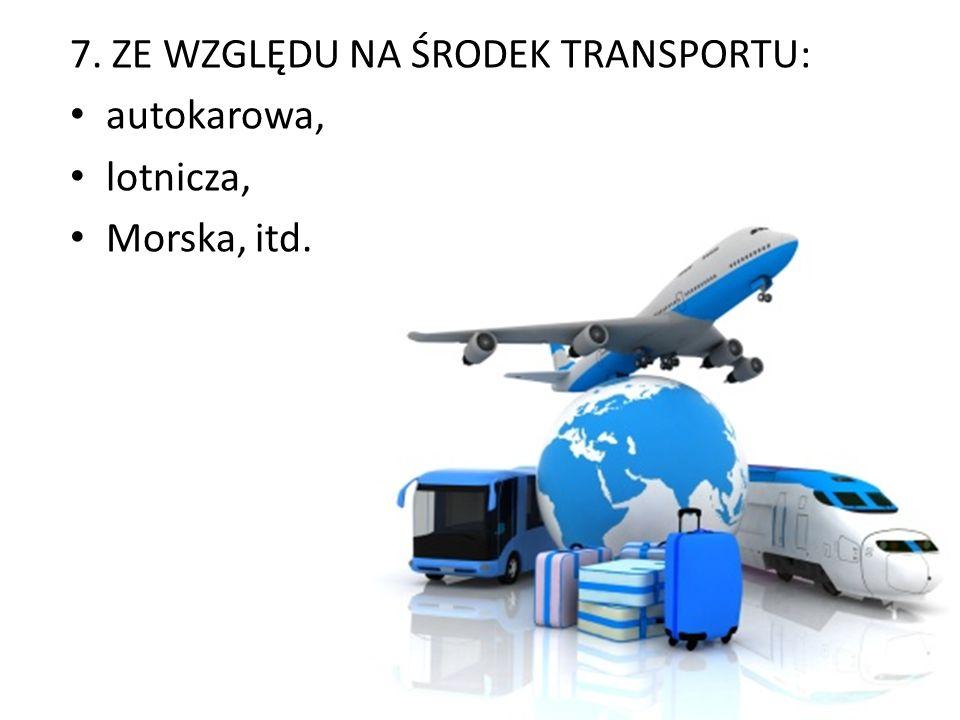 7. ZE WZGLĘDU NA ŚRODEK TRANSPORTU: autokarowa, lotnicza, Morska, itd.