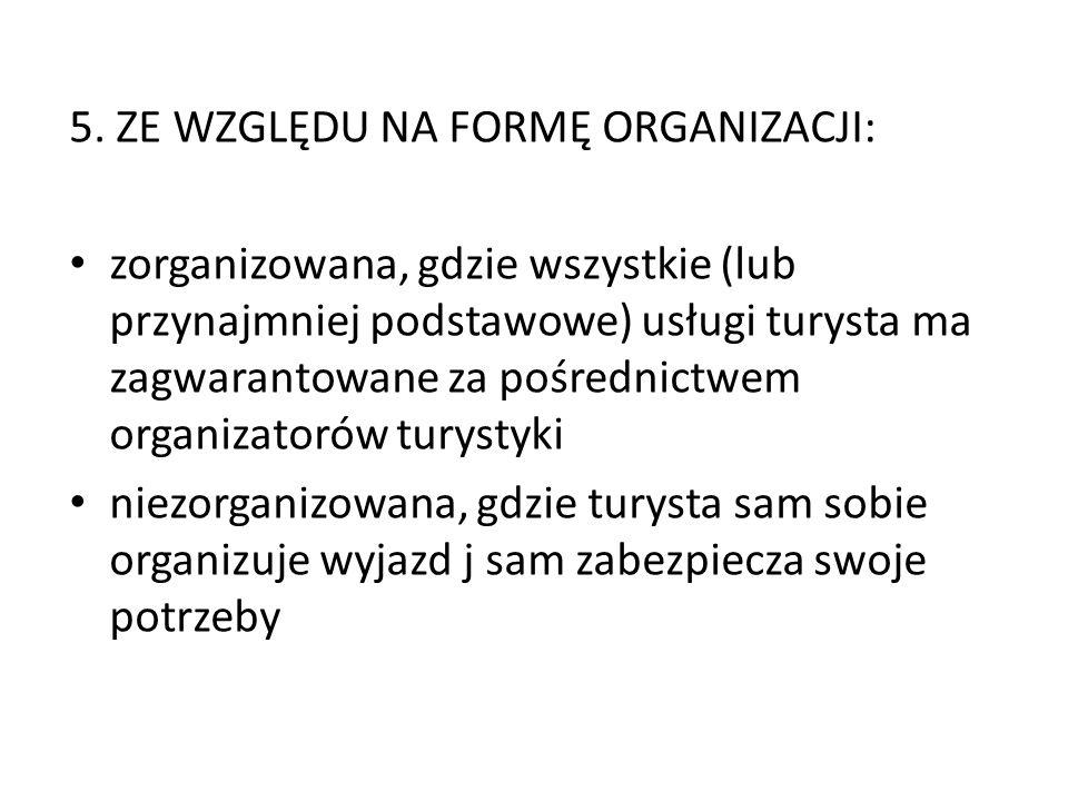 5. ZE WZGLĘDU NA FORMĘ ORGANIZACJI: zorganizowana, gdzie wszystkie (lub przynajmniej podstawowe) usługi turysta ma zagwarantowane za pośrednictwem org