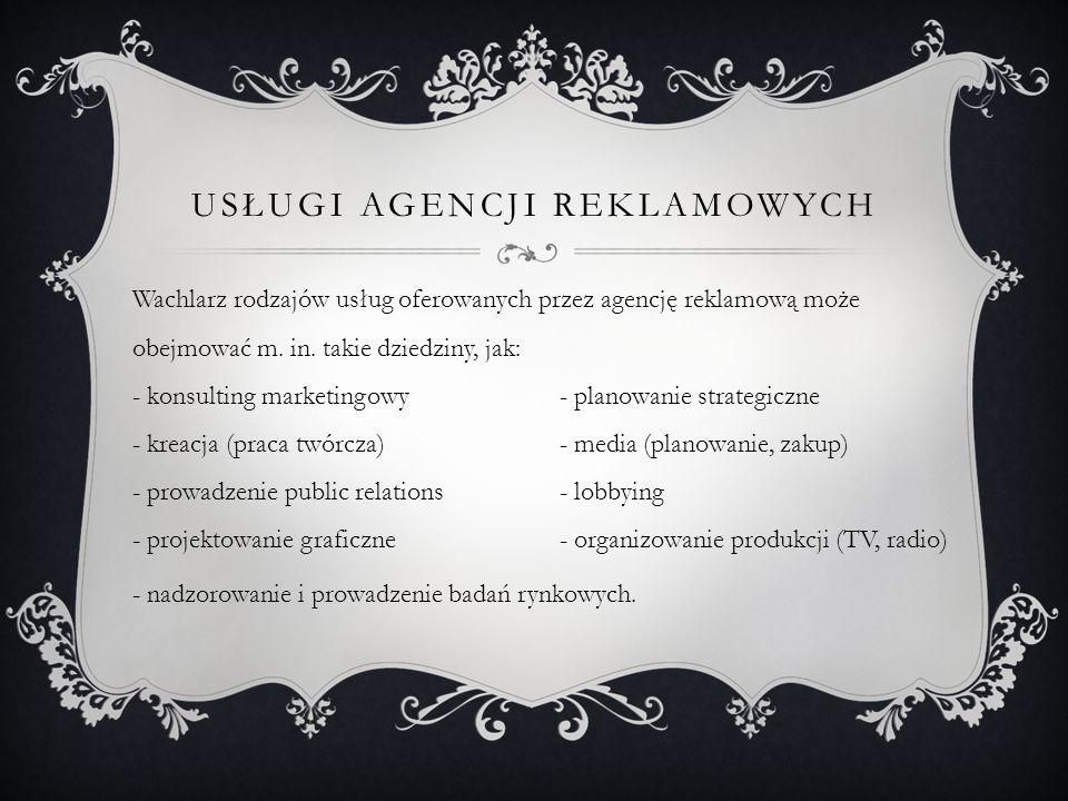 USŁUGI AGENCJI REKLAMOWYCH Wachlarz rodzajów usług oferowanych przez agencję reklamową może obejmować m. in. takie dziedziny, jak: - konsulting market