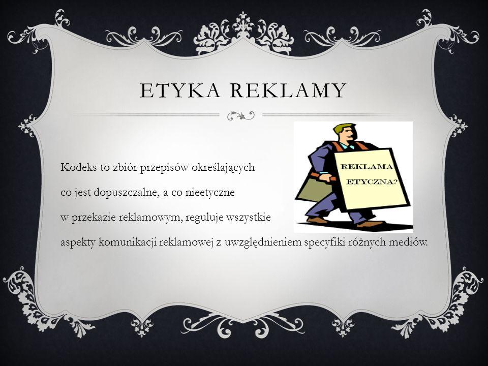 ETYKA REKLAMY Kodeks to zbiór przepisów określających co jest dopuszczalne, a co nieetyczne w przekazie reklamowym, reguluje wszystkie aspekty komunik