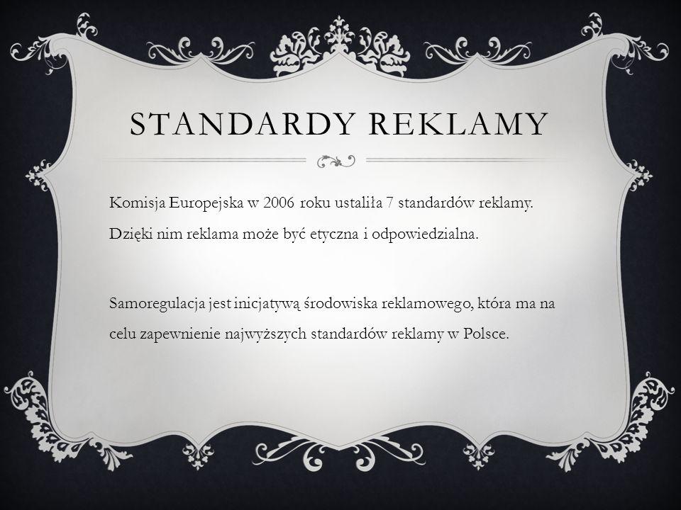 STANDARDY REKLAMY Komisja Europejska w 2006 roku ustaliła 7 standardów reklamy. Dzięki nim reklama może być etyczna i odpowiedzialna. Samoregulacja je