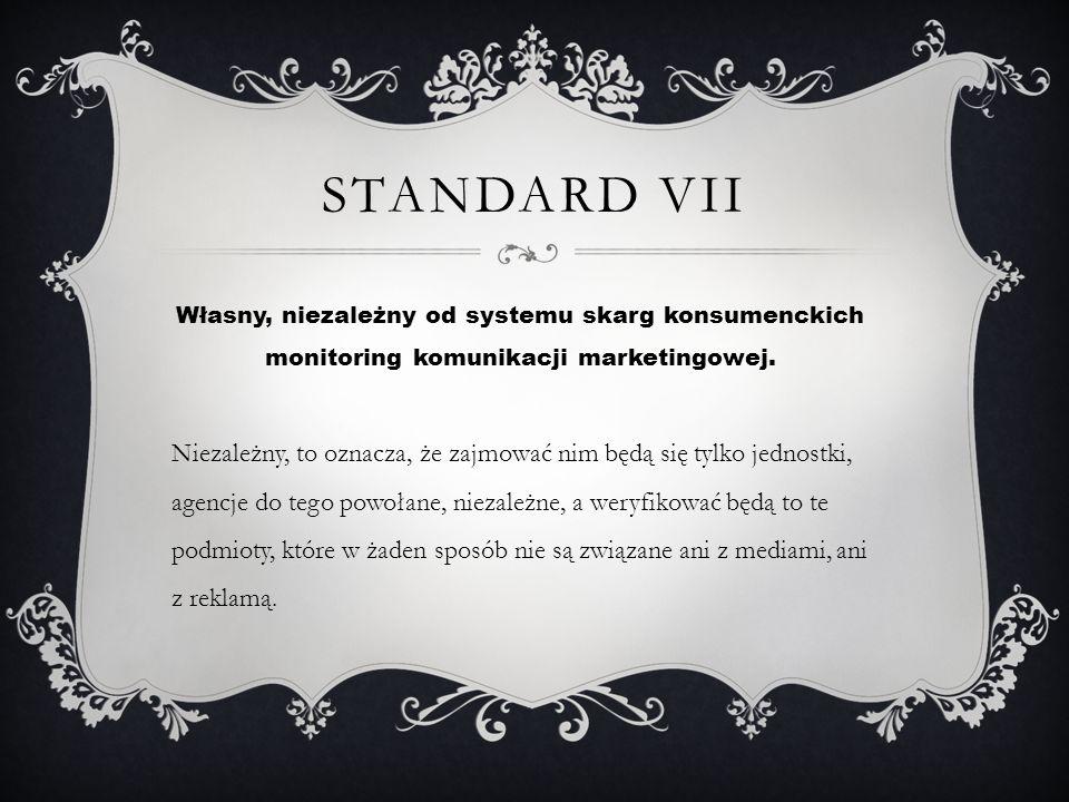STANDARD VII Własny, niezależny od systemu skarg konsumenckich monitoring komunikacji marketingowej. Niezależny, to oznacza, że zajmować nim będą się