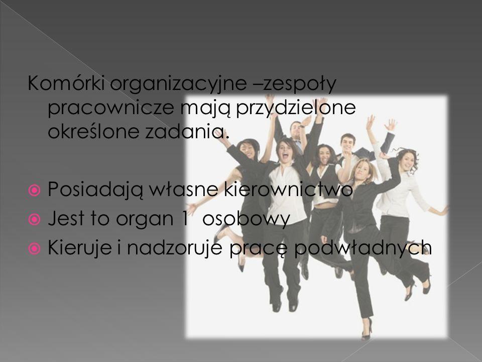 Komórki organizacyjne –zespoły pracownicze mają przydzielone określone zadania. Posiadają własne kierownictwo Jest to organ 1 osobowy Kieruje i nadzor
