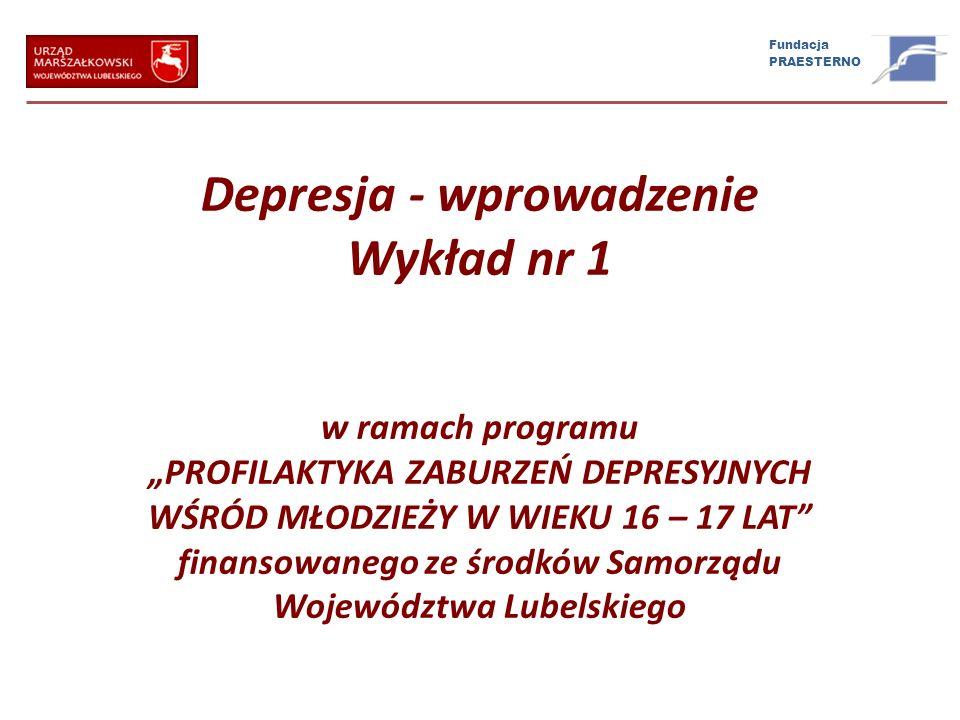Fundacja PRAESTERNO Depresja - wprowadzenie Wykład nr 1 w ramach programu PROFILAKTYKA ZABURZEŃ DEPRESYJNYCH WŚRÓD MŁODZIEŻY W WIEKU 16 – 17 LAT finan