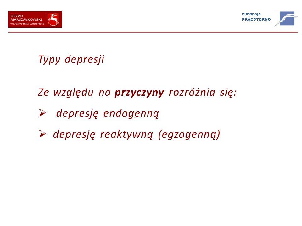 Fundacja PRAESTERNO Typy depresji Ze względu na przyczyny rozróżnia się: depresję endogenną depresję reaktywną (egzogenną)