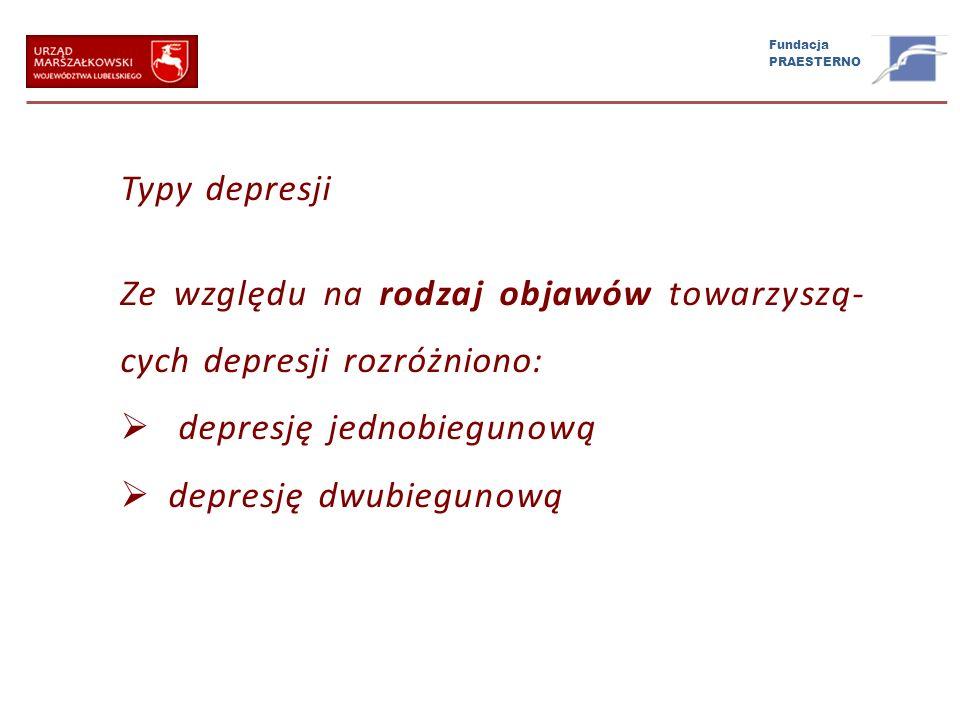 Fundacja PRAESTERNO Typy depresji Ze względu na rodzaj objawów towarzyszą- cych depresji rozróżniono: depresję jednobiegunową depresję dwubiegunową
