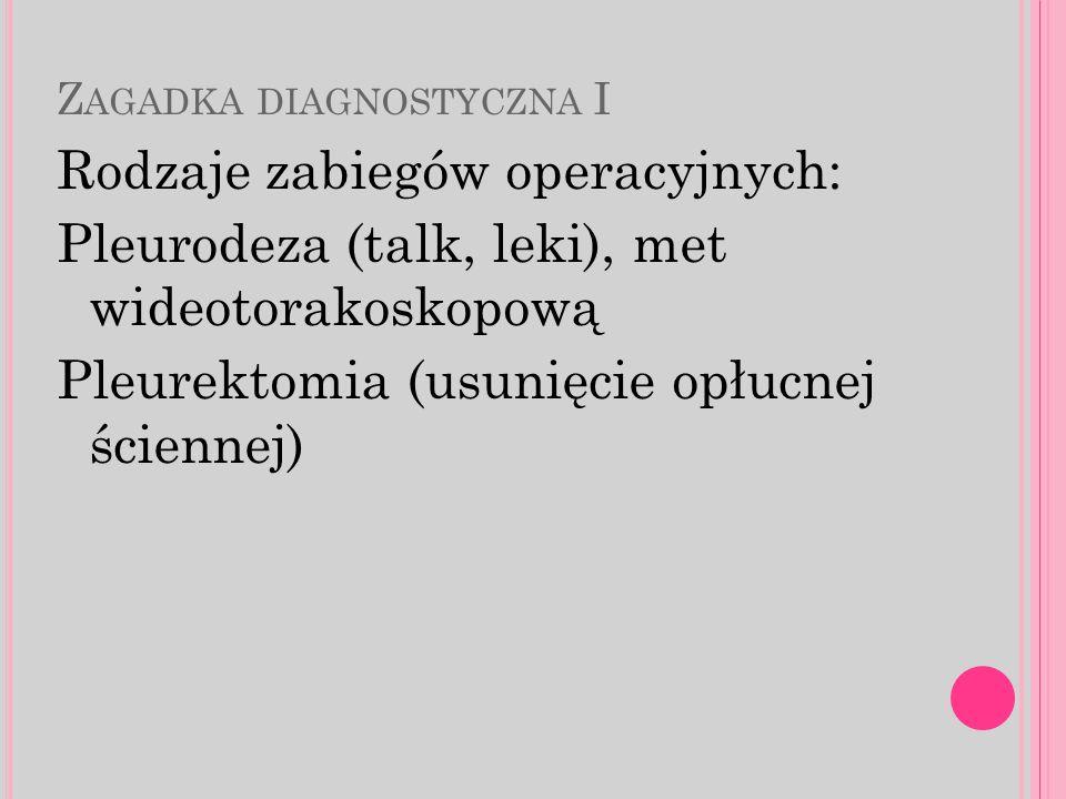 Z AGADKA DIAGNOSTYCZNA I Rodzaje zabiegów operacyjnych: Pleurodeza (talk, leki), met wideotorakoskopową Pleurektomia (usunięcie opłucnej ściennej)