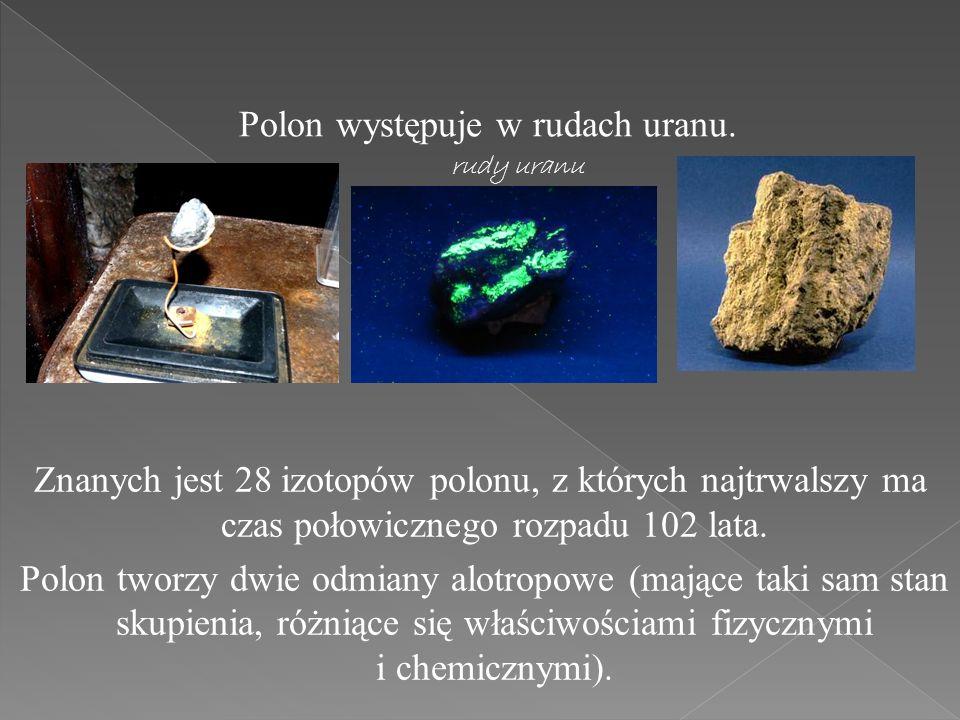 Polon występuje w rudach uranu. rudy uranu Znanych jest 28 izotopów polonu, z których najtrwalszy ma czas połowicznego rozpadu 102 lata. Polon tworzy