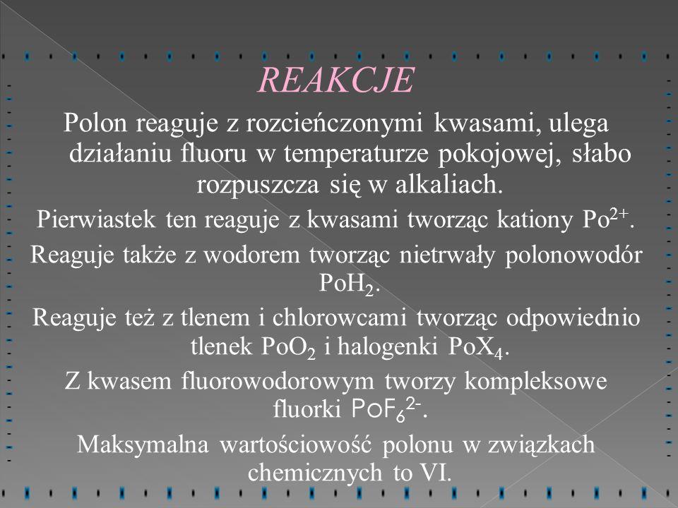 REAKCJE Polon reaguje z rozcieńczonymi kwasami, ulega działaniu fluoru w temperaturze pokojowej, słabo rozpuszcza się w alkaliach. Pierwiastek ten rea