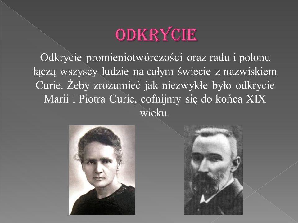 Odkrycie promieniotwórczości oraz radu i polonu łączą wszyscy ludzie na całym świecie z nazwiskiem Curie. Żeby zrozumieć jak niezwykłe było odkrycie M