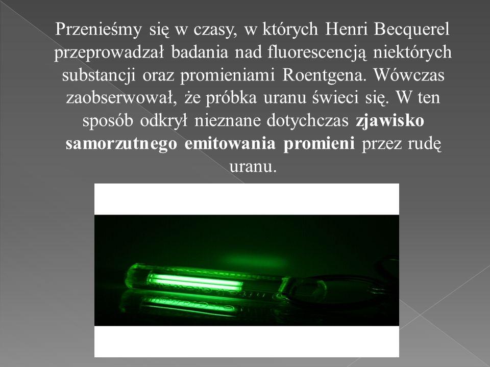 Przenieśmy się w czasy, w których Henri Becquerel przeprowadzał badania nad fluorescencją niektórych substancji oraz promieniami Roentgena. Wówczas za