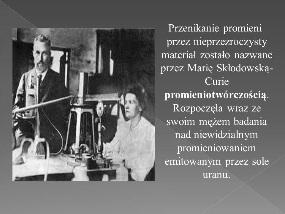 Przenikanie promieni przez nieprzezroczysty materiał zostało nazwane przez Marię Skłodowską- Curie promieniotwórczością. Rozpoczęła wraz ze swoim męże